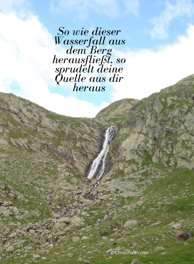 Wie dieser Wasserfall aus dem Berg herausfließt, so sprudelt deine Quelle aus dir heraus